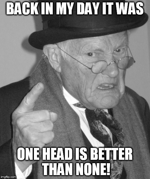 Back in my day | BACK IN MY DAY IT WAS ONE HEAD IS BETTER THAN NONE! | image tagged in back in my day | made w/ Imgflip meme maker