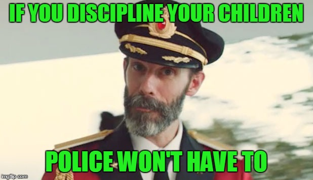 The amount of discipline is too damn low. | IF YOU DISCIPLINE YOUR CHILDREN POLICE WON'T HAVE TO | image tagged in captain obvious | made w/ Imgflip meme maker