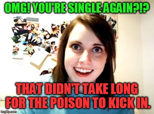 Overly Attached Girlfriend Meme | OMG! YOU'RE SINGLE AGAIN?!? THAT DIDN'T TAKE LONG FOR THE POISON TO KICK IN. | image tagged in memes,overly attached girlfriend | made w/ Imgflip meme maker