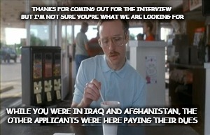 veteran interview | THANKS FOR COMING OUT FOR THE INTERVIEW BUT I'M NOT SURE YOU'RE WHAT WE ARE LOOKING FOR WHILE YOU WERE IN IRAQ AND AFGHANISTAN, THE OTHER AP | image tagged in memes,so i guess you can say things are getting pretty serious,job interview,veteran | made w/ Imgflip meme maker