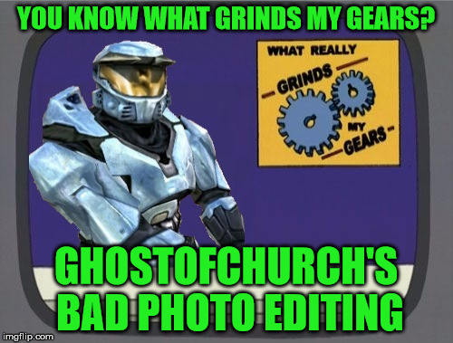 ghostofchurch Grinds My Gears | YOU KNOW WHAT GRINDS MY GEARS? GHOSTOFCHURCH'S BAD PHOTO EDITING | image tagged in ghostofchurch grinds my gears | made w/ Imgflip meme maker