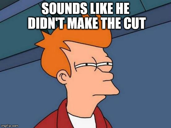 Futurama Fry Meme | SOUNDS LIKE HE DIDN'T MAKE THE CUT | image tagged in memes,futurama fry | made w/ Imgflip meme maker