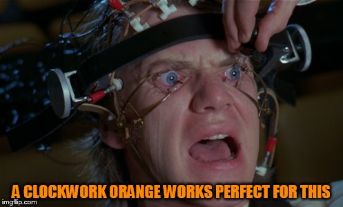 A CLOCKWORK ORANGE WORKS PERFECT FOR THIS | made w/ Imgflip meme maker