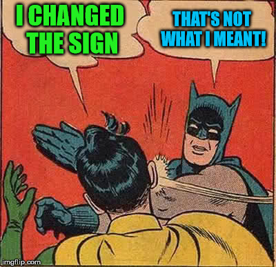 Batman Slapping Robin Meme | I CHANGED THE SIGN THAT'S NOT WHAT I MEANT! | image tagged in memes,batman slapping robin | made w/ Imgflip meme maker