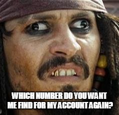 Jack Sparrow WAT | WHICH NUMBER DO YOU WANT ME FIND FOR MY ACCOUNT AGAIN? | image tagged in jack sparrow wat | made w/ Imgflip meme maker