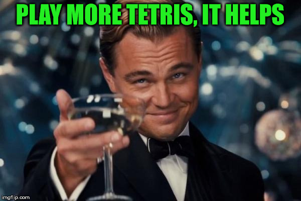 Leonardo Dicaprio Cheers Meme | PLAY MORE TETRIS, IT HELPS | image tagged in memes,leonardo dicaprio cheers | made w/ Imgflip meme maker