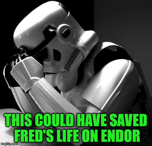 Sad Stormtrooper | THIS COULD HAVE SAVED FRED'S LIFE ON ENDOR | image tagged in sad stormtrooper | made w/ Imgflip meme maker