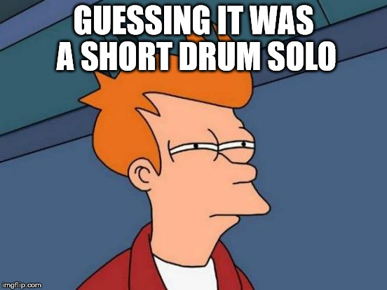 Futurama Fry Meme | GUESSING IT WAS A SHORT DRUM SOLO | image tagged in memes,futurama fry | made w/ Imgflip meme maker