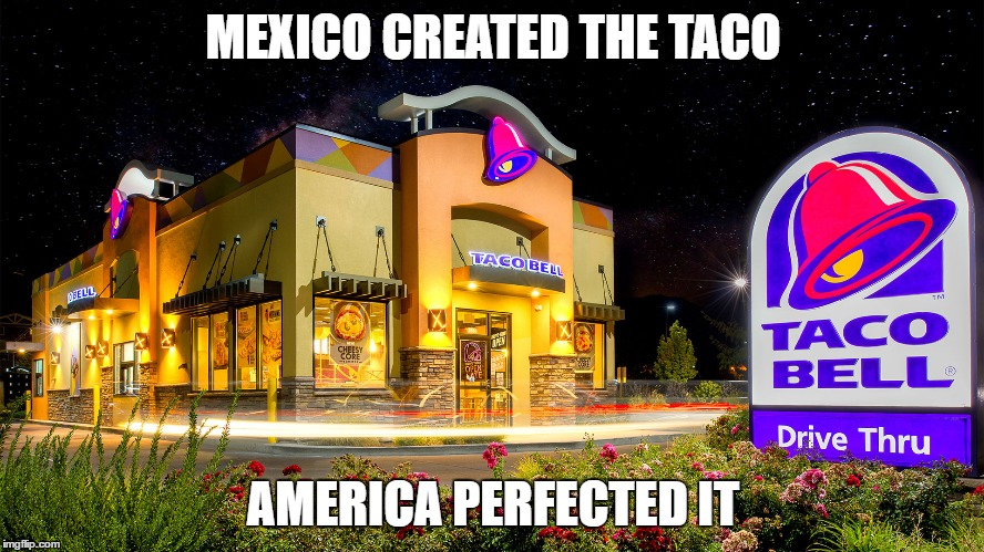 tacobell | MEXICO CREATED THE TACO AMERICA PERFECTED IT | image tagged in tacobell | made w/ Imgflip meme maker