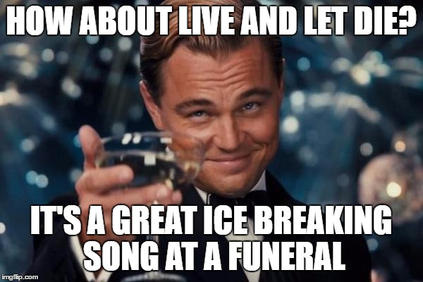Leonardo Dicaprio Cheers Meme | HOW ABOUT LIVE AND LET DIE? IT'S A GREAT ICE BREAKING SONG AT A FUNERAL | image tagged in memes,leonardo dicaprio cheers | made w/ Imgflip meme maker
