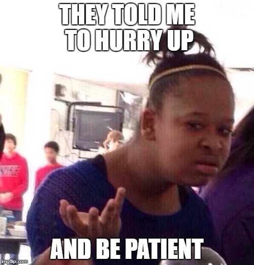 Black Girl Wat Meme | THEY TOLD ME TO HURRY UP AND BE PATIENT | image tagged in memes,black girl wat | made w/ Imgflip meme maker