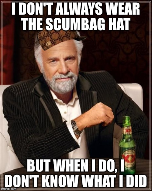 The Most Interesting Man In The World Meme | I DON'T ALWAYS WEAR THE SCUMBAG HAT BUT WHEN I DO, I DON'T KNOW WHAT I DID | image tagged in memes,the most interesting man in the world,scumbag | made w/ Imgflip meme maker