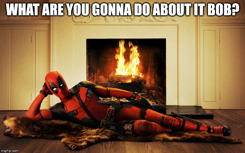 Sexy Deadpool | WHAT ARE YOU GONNA DO ABOUT IT BOB? | image tagged in sexy deadpool | made w/ Imgflip meme maker