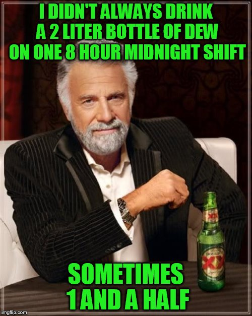 The Most Interesting Man In The World Meme | I DIDN'T ALWAYS DRINK A 2 LITER BOTTLE OF DEW ON ONE 8 HOUR MIDNIGHT SHIFT SOMETIMES 1 AND A HALF | image tagged in memes,the most interesting man in the world | made w/ Imgflip meme maker