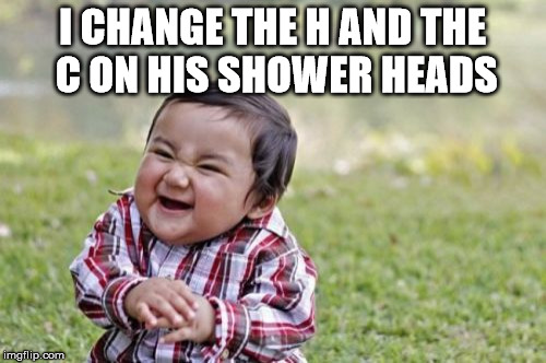 Evil Toddler Meme | I CHANGE THE H AND THE C ON HIS SHOWER HEADS | image tagged in memes,evil toddler | made w/ Imgflip meme maker