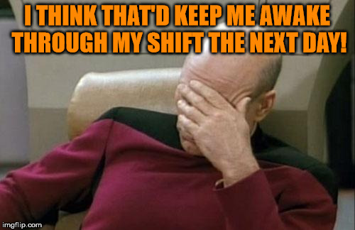 Captain Picard Facepalm Meme | I THINK THAT'D KEEP ME AWAKE THROUGH MY SHIFT THE NEXT DAY! | image tagged in memes,captain picard facepalm | made w/ Imgflip meme maker