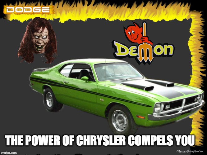In Mopar we trust | THE POWER OF CHRYSLER COMPELS YOU | image tagged in classic car,demon,exorcist,funny,parody | made w/ Imgflip meme maker