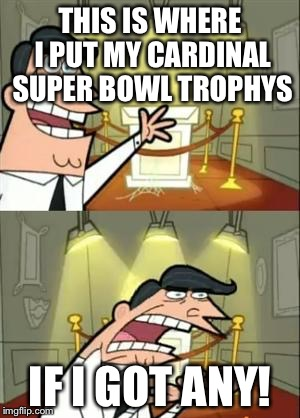 This Is Where I'd Put My Trophy If I Had One Meme | THIS IS WHERE I PUT MY CARDINAL SUPER BOWL TROPHYS IF I GOT ANY! | image tagged in memes,this is where i'd put my trophy if i had one | made w/ Imgflip meme maker