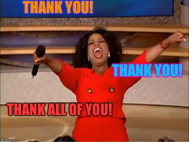 Oprah You Get A Meme | THANK YOU! THANK YOU! THANK ALL OF YOU! | image tagged in memes,oprah you get a | made w/ Imgflip meme maker