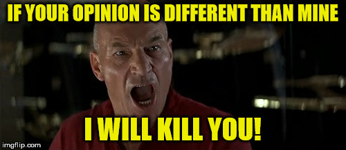 Picard Really Angry | IF YOUR OPINION IS DIFFERENT THAN MINE I WILL KILL YOU! | image tagged in picard really angry | made w/ Imgflip meme maker