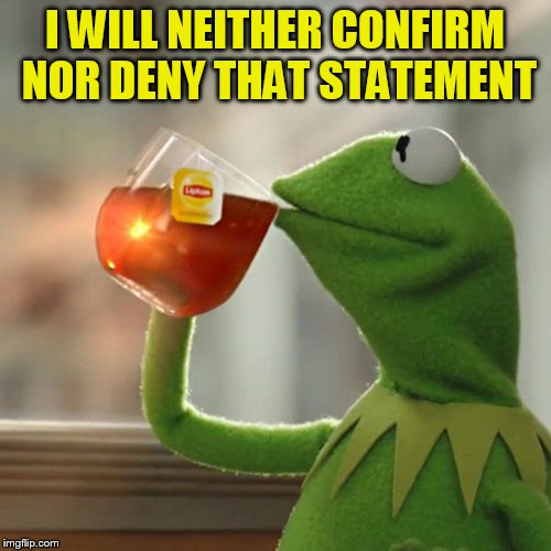 But Thats None Of My Business Meme | I WILL NEITHER CONFIRM NOR DENY THAT STATEMENT | image tagged in memes,but thats none of my business,kermit the frog | made w/ Imgflip meme maker
