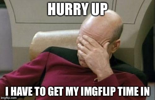 Captain Picard Facepalm Meme | HURRY UP I HAVE TO GET MY IMGFLIP TIME IN | image tagged in memes,captain picard facepalm | made w/ Imgflip meme maker