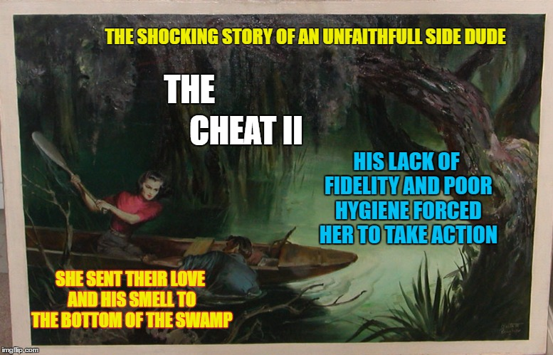 Pulp Art Week ( a Mr Jingles event) The Cheat 2 | THE SHOCKING STORY OF AN UNFAITHFULL SIDE DUDE THE HIS LACK OF FIDELITY AND POOR HYGIENE FORCED HER TO TAKE ACTION SHE SENT THEIR LOVE AND H | image tagged in memes,pulp art week,trashy women,nove,swamp,drowning | made w/ Imgflip meme maker
