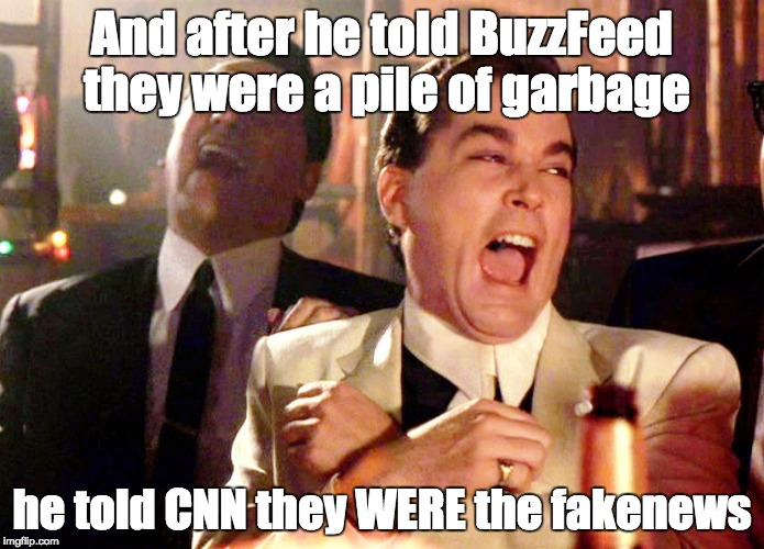 Good Fellas Hilarious Meme | And after he told BuzzFeed they were a pile of garbage he told CNN they WERE the fakenews | image tagged in memes,good fellas hilarious | made w/ Imgflip meme maker