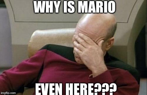 Captain Picard Facepalm Meme | WHY IS MARIO EVEN HERE??? | image tagged in memes,captain picard facepalm | made w/ Imgflip meme maker