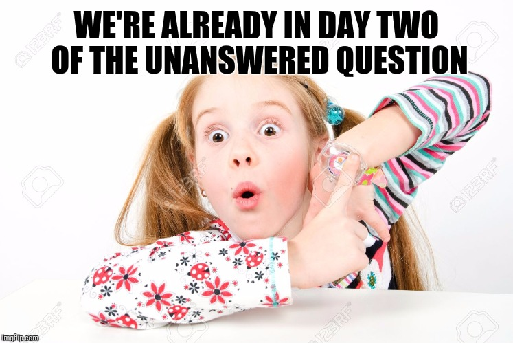WE'RE ALREADY IN DAY TWO OF THE UNANSWERED QUESTION | made w/ Imgflip meme maker