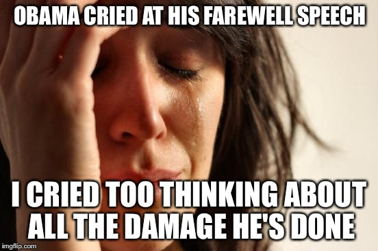 First World Problems Meme | OBAMA CRIED AT HIS FAREWELL SPEECH I CRIED TOO THINKING ABOUT ALL THE DAMAGE HE'S DONE | image tagged in memes,first world problems | made w/ Imgflip meme maker