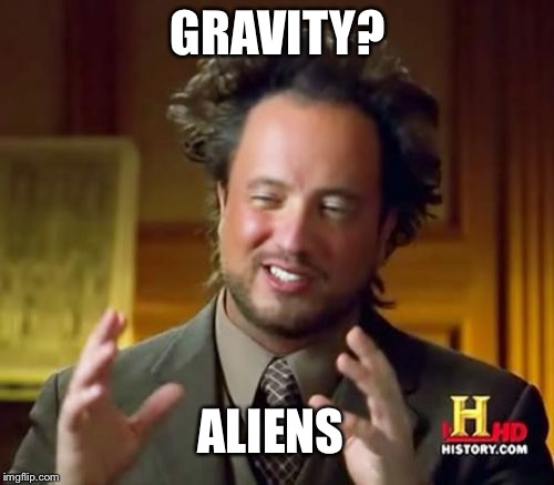 Ancient Aliens Meme | GRAVITY? ALIENS | image tagged in memes,ancient aliens | made w/ Imgflip meme maker