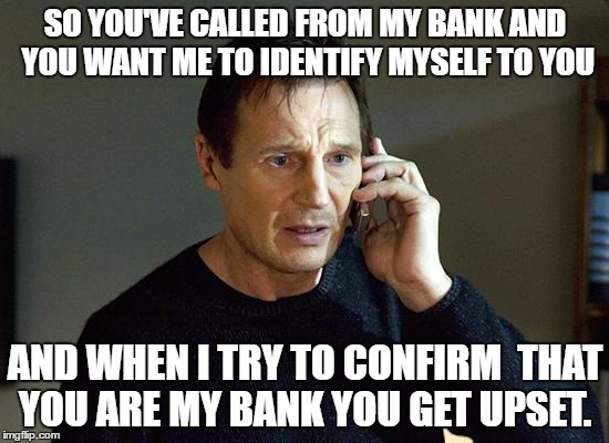 Liam Neeson Taken 2 Meme | SO YOU'VE CALLED FROM MY BANK AND YOU WANT ME TO IDENTIFY MYSELF TO YOU AND WHEN I TRY TO CONFIRM  THAT YOU ARE MY BANK YOU GET UPSET. | image tagged in memes,liam neeson taken 2 | made w/ Imgflip meme maker