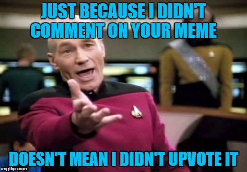 I haven't been on as much lately, but I am still here. It's hard to comment on every meme I upvote when I am meming on the clock | JUST BECAUSE I DIDN'T COMMENT ON YOUR MEME DOESN'T MEAN I DIDN'T UPVOTE IT | image tagged in memes,picard wtf | made w/ Imgflip meme maker