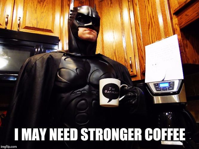 Batman coffee break | I MAY NEED STRONGER COFFEE | image tagged in batman coffee break | made w/ Imgflip meme maker
