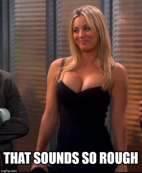 Penny - LBD | THAT SOUNDS SO ROUGH | image tagged in penny - lbd | made w/ Imgflip meme maker
