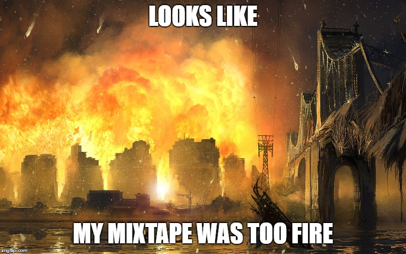 Dang it | LOOKS LIKE MY MIXTAPE WAS TOO FIRE | image tagged in dang it | made w/ Imgflip meme maker