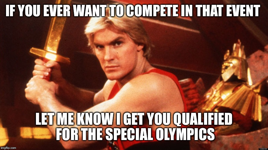 Flash Gordon  | IF YOU EVER WANT TO COMPETE IN THAT EVENT LET ME KNOW I GET YOU QUALIFIED FOR THE SPECIAL OLYMPICS | image tagged in flash gordon | made w/ Imgflip meme maker