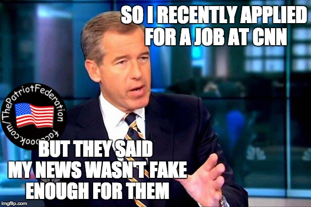 Brian Williams Was There 2 | SO I RECENTLY APPLIED FOR A JOB AT CNN BUT THEY SAID MY NEWS WASN'T FAKE ENOUGH FOR THEM | image tagged in memes,brian williams was there 2 | made w/ Imgflip meme maker