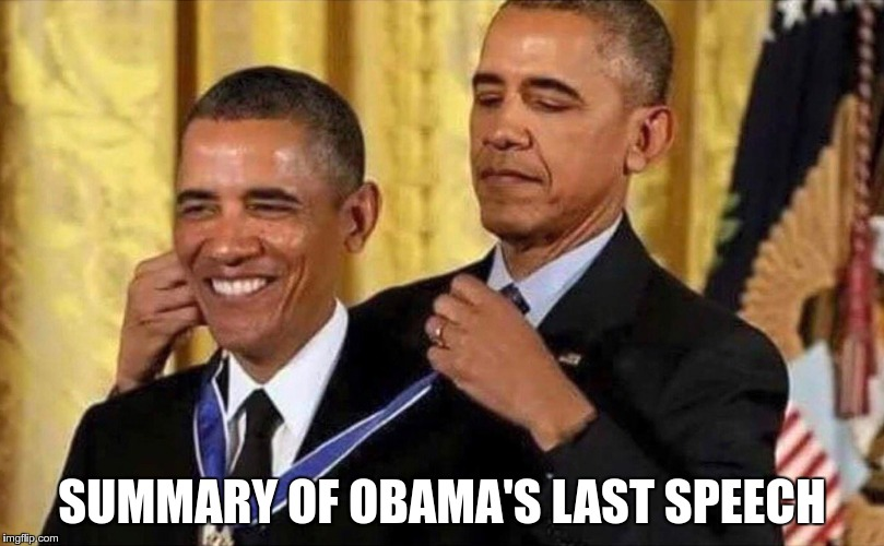 SUMMARY OF OBAMA'S LAST SPEECH | image tagged in obama medal | made w/ Imgflip meme maker