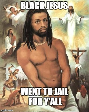BLACK JESUS WENT TO JAIL FOR Y'ALL | image tagged in black jesus | made w/ Imgflip meme maker