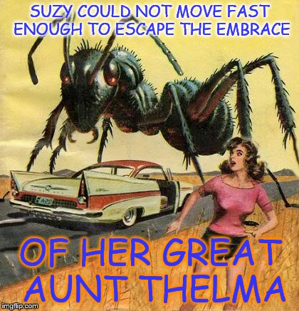 pulp art giant ant | SUZY COULD NOT MOVE FAST ENOUGH TO ESCAPE THE EMBRACE OF HER GREAT AUNT THELMA | image tagged in pulp art giant ant | made w/ Imgflip meme maker