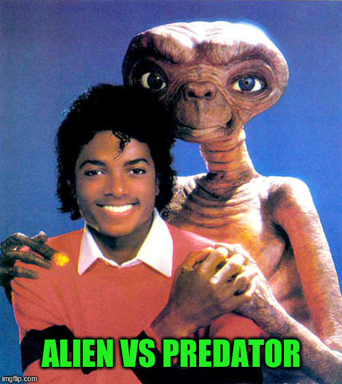 Alien vs Predator | ALIEN VS PREDATOR | image tagged in et,alien vs predator,michael jackson,meme | made w/ Imgflip meme maker