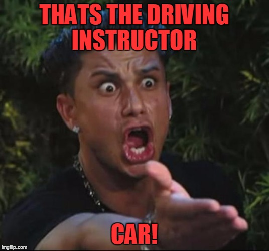 Car Guy At Driving School | THATS THE DRIVING INSTRUCTOR CAR! | image tagged in memes,dj pauly d,funny,license to drive,cars | made w/ Imgflip meme maker