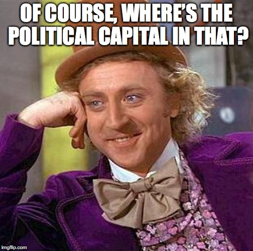 Creepy Condescending Wonka Meme | OF COURSE, WHERE'S THE POLITICAL CAPITAL IN THAT? | image tagged in memes,creepy condescending wonka | made w/ Imgflip meme maker