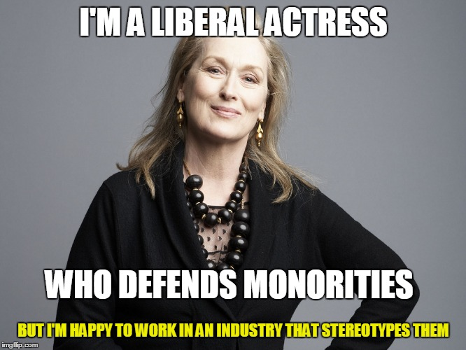 I'M A LIBERAL ACTRESS BUT I'M HAPPY TO WORK IN AN INDUSTRY THAT STEREOTYPES THEM WHO DEFENDS MONORITIES | made w/ Imgflip meme maker