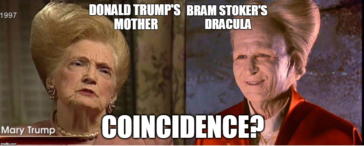 Scary, isn't it? | DONALD TRUMP'S MOTHER BRAM STOKER'S DRACULA COINCIDENCE? | image tagged in donald trump | made w/ Imgflip meme maker
