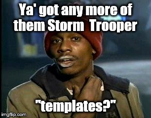 "Y'all Got Any More Of That Meme | Ya' got any more of them Storm  Trooper ""templates?"" 