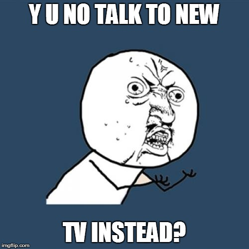 Y U No Meme | Y U NO TALK TO NEW TV INSTEAD? | image tagged in memes,y u no | made w/ Imgflip meme maker