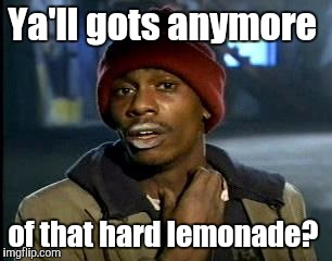 Y'all Got Any More Of That Meme | Ya'll gots anymore of that hard lemonade? | image tagged in memes,yall got any more of | made w/ Imgflip meme maker